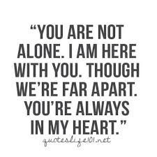 You are not alone. I am here with you. Though we're far apart, you're always in my heart.